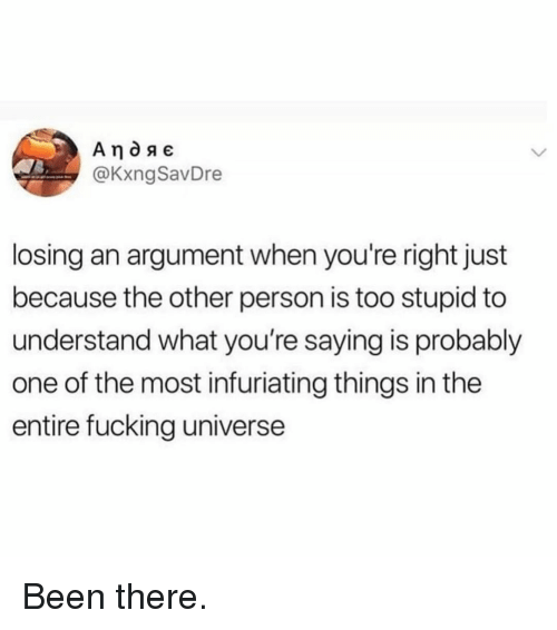 Fucking, Memes, and Been: @KxngSavDre  losing an argument when you're right just  because the other person is too stupid to  understand what you're saying is probably  one of the most infuriating things in the  entire fucking universe Been there.