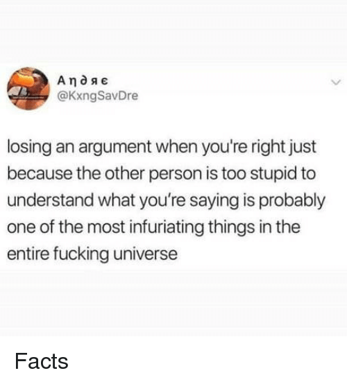 Facts, Fucking, and Universe: @KxngSavDre  losing an argument when you're right just  because the other person is too stupid to  understand what you're saying is probably  one of the most infuriating things in the  entire fucking universe Facts