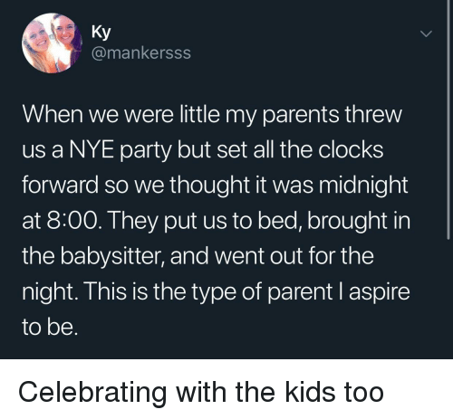 Parents, Party, and Kids: Ky  @mankersss  When we were little my parents threw  us a NYE party but set all the clocks  forward so we thought it was midnight  at 8:00. They put us to bed, brought in  the babysitter, and went out for the  night. This is the type of parent l aspire  to be Celebrating with the kids too
