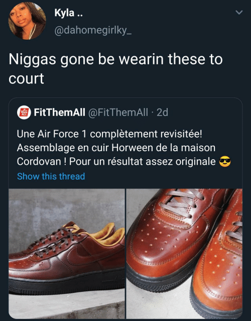 Air Force, Air, and Gone: Kyla ..  @dahomegirlky-  Niggas gone be wearin these to  court  O FitThemAll @FitThemAll · 2d  THEN  ALL  Une Air Force 1 complètement revisitée!  Assemblage en cuir Horween de la maison  Cordovan ! Pour un résultat assez originale  Show this thread