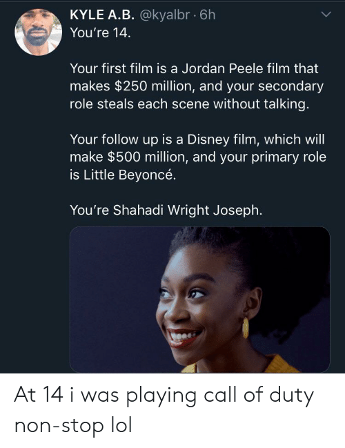 Jordan Peele: KYLE A.B. @kyalbr 6h  You're 14  Your first film is a Jordan Peele film that  makes $250 million, and your secondary  role steals each scene without talking.  Your follow up is a Disney film, which will  make $500 million, and your primary role  is Little Beyoncé.  You're Shahadi Wright Joseph. At 14 i was playing call of duty non-stop lol