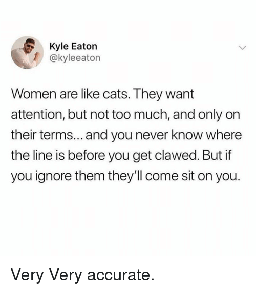 Cats, Dank, and Too Much: Kyle Eaton  @kyleeaton  Women are like cats. They want  attention, but not too much, and only on  their terms... and you never know where  the line is before you get clawed. But if  you ignore them they'll come sit on you. Very Very accurate.