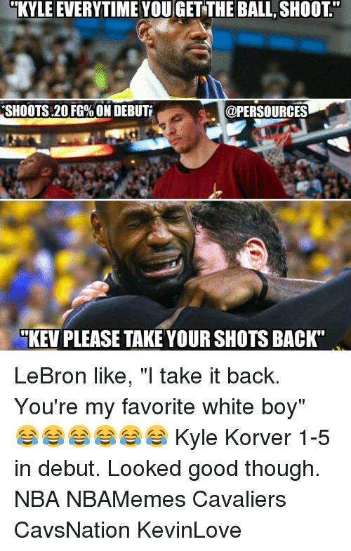 "Memes, Kyle Korver, and Cavaliers: KYLE EVERYTIME YOU GET THE BALL SHOOT""  SHOOTS 20 FG%ON DEBUTI  @PERSOURCES  KEV PLEASE TAKE YOUR SHOTSBACK"" LeBron like, ""I take it back. You're my favorite white boy"" 😂😂😂😂😂😂 Kyle Korver 1-5 in debut. Looked good though. NBA NBAMemes Cavaliers CavsNation KevinLove"