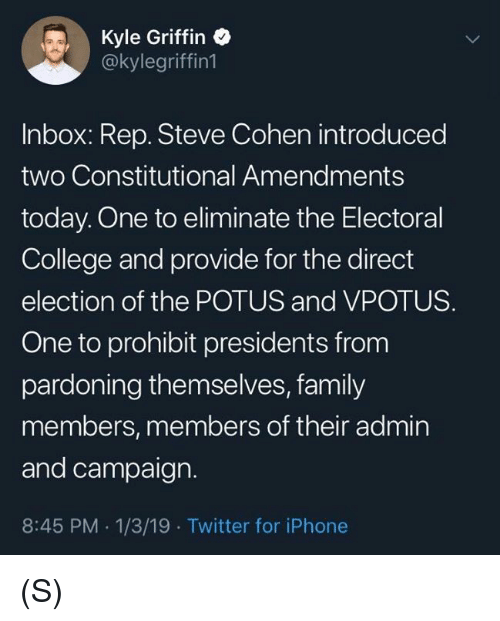 electoral college: Kyle Griffin  @kylegriffin1  Inbox: Rep. Steve Cohen introduced  two Constitutional Amendments  today. One to eliminate the Electoral  College and provide for the direct  election of the POTUS and VPOTUS.  One to prohibit presidents from  pardoning themselves, family  members, members of their admin  and campaign.  8:45 PM 1/3/19 Twitter for iPhone (S)