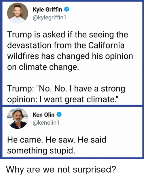 "Trump No: Kyle Griffin  @kylegriffin1  Trump is asked if the seeing the  devastation from the California  wildfires has changed his opinion  on climate change.  Trump: ""No. No. I have a strong  opinion: I want great climate.""  Ken Olin  @kenolin1  He came. He saw. He said  something stupid. Why are we not surprised?"