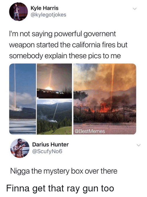 Im Not Saying: Kyle Harris  @kylegotjokes  I'm not saying powerful governent  weapon started the california fires but  somebody explain these pics to me  @BestMemes  Darius Hunter  @ScufyNo6  Nigga the mystery box over there Finna get that ray gun too
