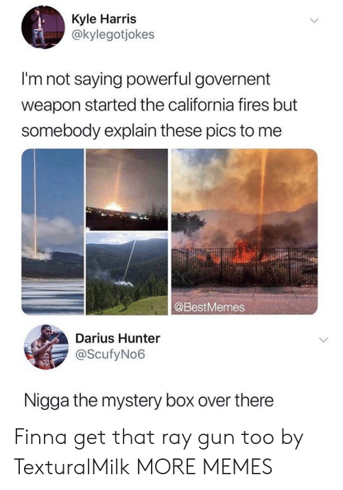 Im Not Saying: Kyle Harris  @kylegotjokes  I'm not saying powerful governent  weapon started the california fires but  somebody explain these pics to me  @BestMemes  Darius Hunter  @ScufyNo6  Nigga the mystery box over there Finna get that ray gun too by TexturalMilk MORE MEMES