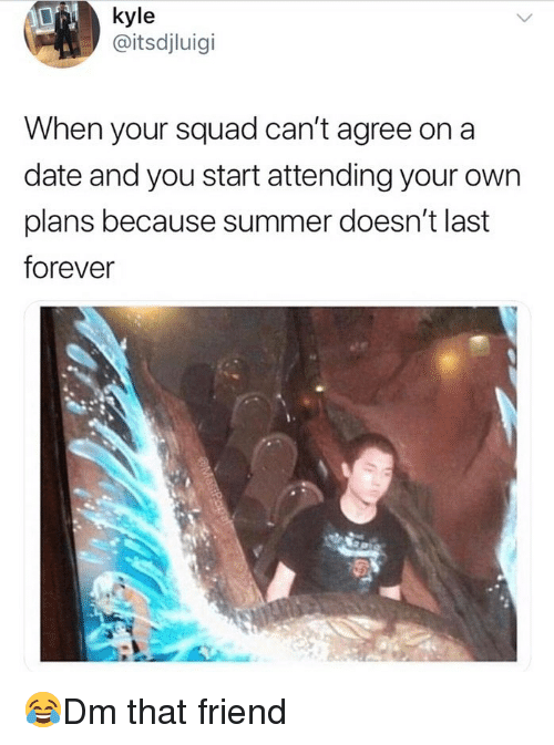 Memes, Squad, and Summer: kyle  @itsdjluigi  When your squad can't agree on a  date and you start attending your own  plans because summer doesn't last  forever  sa 😂Dm that friend