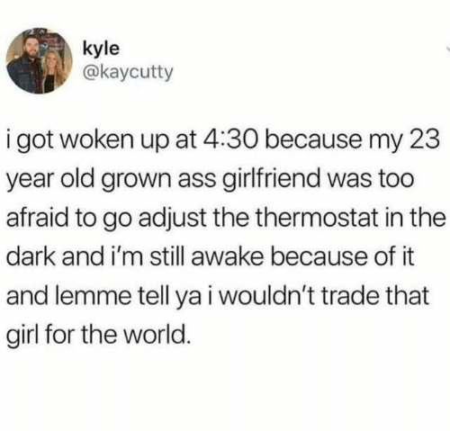 Ass, Girl, and World: kyle  @kaycutty  i got woken up at 4:30 because my 23  year old grown ass girlfriend was too  afraid to go adjust the thermostat in the  dark and i'm still awake because of it  and lemme tell ya i wouldn't trade that  girl for the world