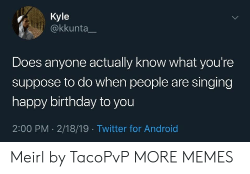 Android, Birthday, and Dank: Kyle  @kkunta  Does anyone actually know what you're  suppose to do when people are singing  happy birthday to you  2:00 PM 2/18/19 Twitter for Android  > Meirl by TacoPvP MORE MEMES