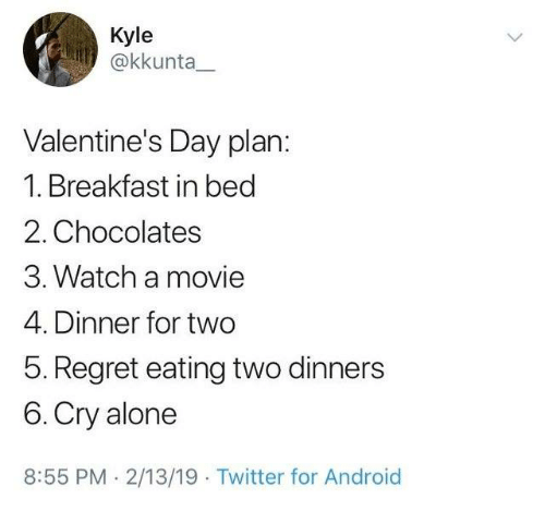 Being Alone, Android, and Memes: Kyle  @kkunta  Valentine's Day plan:  1. Breakfast in beg  2. Chocolates  3. Watch a movie  4. Dinner for two  5. Regret eating two dinners  6. Cry alone  8:55 PM. 2/13/19 Twitter for Android