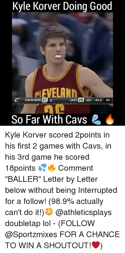 "Memes, Kyle Korver, and Ballers: Kyle Korver Doing Good  C CAVALIERS 27  E  JAZZ  29  1ST  43.3  24  So Far With Cavs 2 Kyle Korver scored 2points in his first 2 games with Cavs, in his 3rd game he scored 18points 💦🔥 Comment ""BALLER"" Letter by Letter below without being Interrupted for a follow! (98.9% actually can't do it!)😳 @athleticsplays doubletap lol - (FOLLOW @Sportzmixes FOR A CHANCE TO WIN A SHOUTOUT!❤️)"