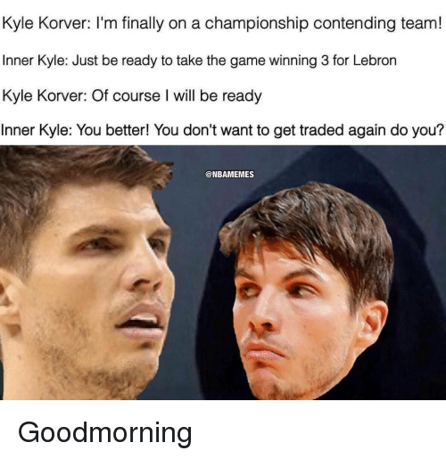 Nba, The Game, and Kyle Korver: Kyle Korver: I'm finally on a championship contending team!  Inner Kyle: Just be ready to take the game winning 3 for Lebron  Kyle Korver: Of course l will be ready  Inner Kyle: You better! You don't want to get traded again do you?  @NBAMEMES Goodmorning