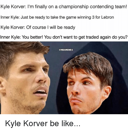 Nba, Kyle Korver, and Team: Kyle Korver: I'm finally on a championship contending team!  Inner Kyle: Just be ready to take the game winning 3 for Lebron  Kyle Korver: Of course l will be ready  Inner Kyle: You better! You don't want to get traded again do you?  @NBAMEMES Kyle Korver be like...