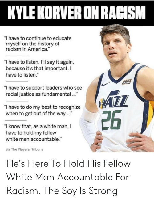 """America, Racism, and Say It: KYLE KORVER ON RACISM  """"I have to continue to educate  myself on the history of  racism in America.""""  """"I have to listen. I'Il say it again,  because it's that important. I  have to listen.""""  """"I have to support leaders who see  racial justice as fundamental.""""  """"I have to do my best to recognize  when to get out of the way...""""  """"I know that, as a white man, I  have to hold my fellow  white men accountable.""""  via The Players' Tribune He's Here To Hold His Fellow White Man Accountable For Racism. The Soy Is Strong"""