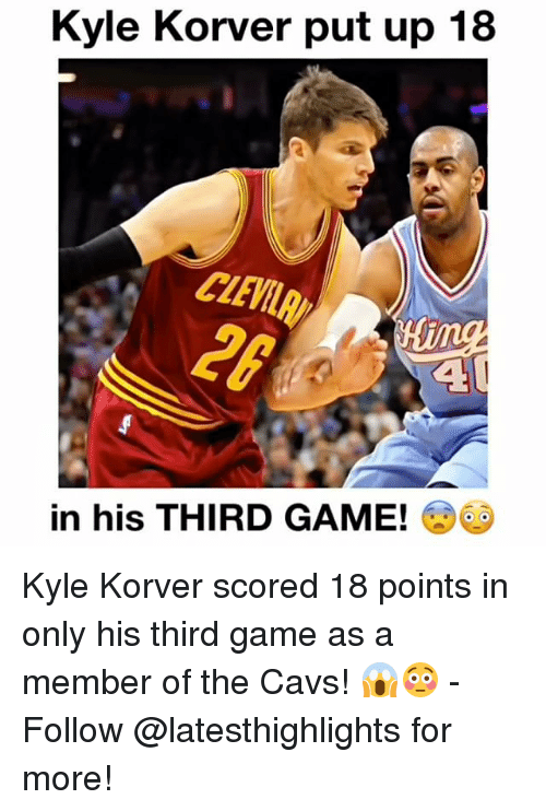 Cavs, Memes, and Kyle Korver: Kyle Korver put up 18  in his THIRD GAME! Kyle Korver scored 18 points in only his third game as a member of the Cavs! 😱😳 - Follow @latesthighlights for more!