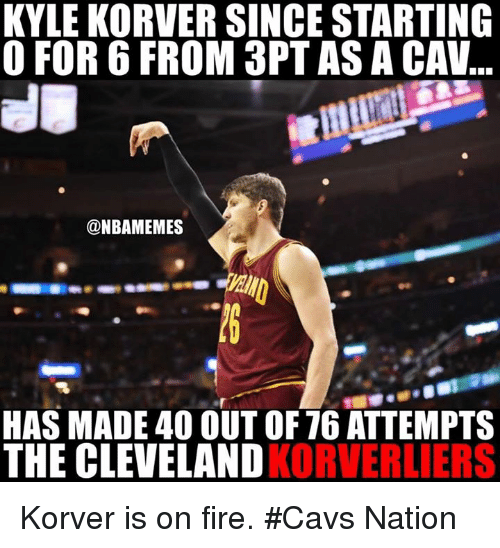 Cavs, Nba, and Kyle Korver: KYLE KORVER SINCE STARTING  O FOR 6 FROM 3PT ASA CAV  @NBAMEMES  HAS MADE 40 OUT OF 76 ATTEMPTS  THE CLEVELAND  KORVERLIERS Korver is on fire. #Cavs Nation