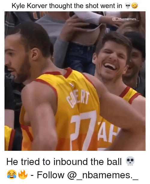 Memes, Kyle Korver, and Thought: Kyle Korver thought the shot went in  @nbamemes  AP He tried to inbound the ball 💀😂🔥 - Follow @_nbamemes._