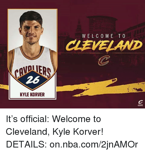 Cavs, Memes, and Kyle Korver: KYLE KORVER  WELCO ME TO  @CAVS It's official: Welcome to Cleveland, Kyle Korver!  DETAILS: on.nba.com/2jnAMOr