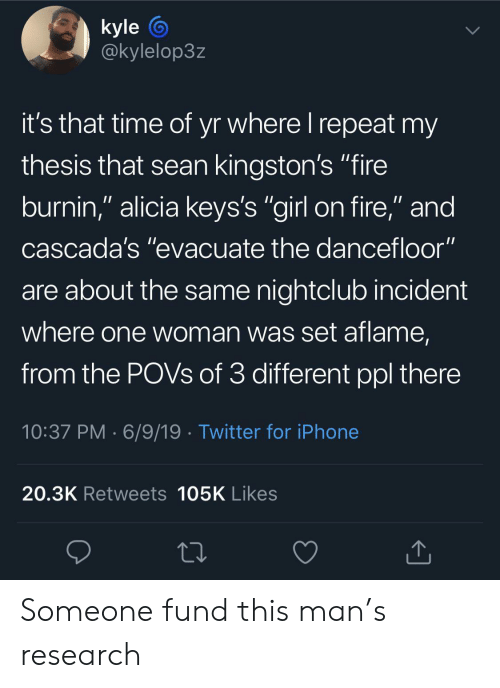 "Fire, Iphone, and Twitter: kyle  @kylelop3z  it's that time of yr where I repeat my  thesis that sean kingston's ""fire  burnin,"" alicia keys's ""girl on fire,"" and  cascada's ""evacuate the dancefloor""  are about the same nightclub incident  where one woman was set aflame,  from the POVS of 3 different ppl there  10:37 PM 6/9/19 Twitter for iPhone  20.3K Retweets 105K Likes Someone fund this man's research"