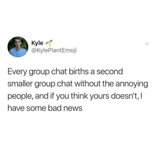 Bad, Group Chat, and News: Kyle  @KylePlantEmoji  Every group chat births a second  smaller group chat without the annoying  people, and if you think yours doesn't, I  have some bad news