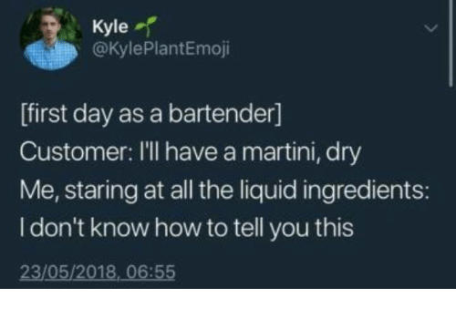 How To, Humans of Tumblr, and All The: Kyle  @KylePlantEmoji  [first day as a bartender]  Customer: I'll have a martini, dry  Me, staring at all the liquid ingredients:  I don't know how to tell you this  23/05/2018, 06:55