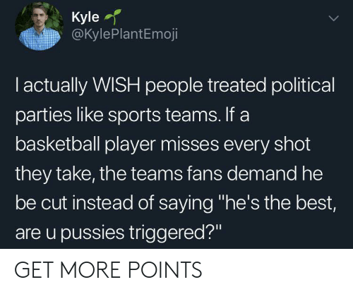 "TRIGGERED: Kyle  @KylePlantEmoji  I actually WISH people treated political  parties like sports teams. If a  basketball player misses every shot  they take, the teams fans demand he  be cut instead of saying ""he's the best,  are u pussies triggered?"" GET MORE POINTS"