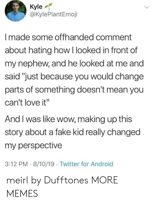 """Hating: Kyle  @KylePlantEmoji  Imade some offhanded comment  about hating how I looked in front of  my nephew, and he looked at me and  said """"just because you would change  parts of something doesn't mean you  can't love it""""  And I was like wow, making up this  story about a fake kid really changed  my perspective  3:12 PM 8/10/19 Twitter for Android meirl by Dufftones MORE MEMES"""