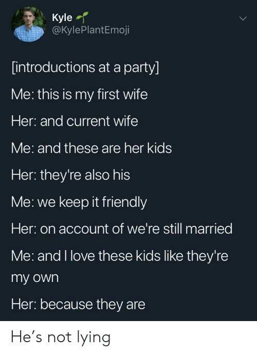 We Keep: Kyle  @kylePlantEmoji  [introductions at a party]  ме: this is my first wife  Her: and current wife  Me: and these are her kids  Her: they're also his  Me: we keep it friendly  Her: on account of we're still married  Me: and I love these kids like they're  my own  Her: because they are He's not lying