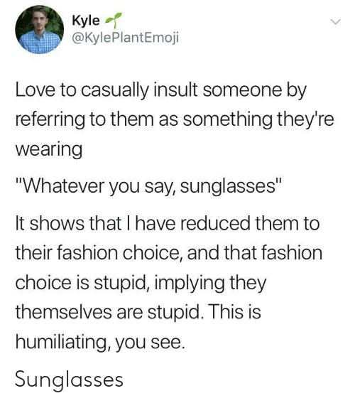 """Fashion, Love, and Sunglasses: Kyle  @KylePlantEmoji  Love to casually insult someone by  referring to them as something they're  wearing  """"Whatever you say, sunglasses""""  It shows that I have reduced them to  their fashion choice, and that fashion  choice is stupid, implying they  themselves are stupid. This is  humiliating, you see. Sunglasses"""