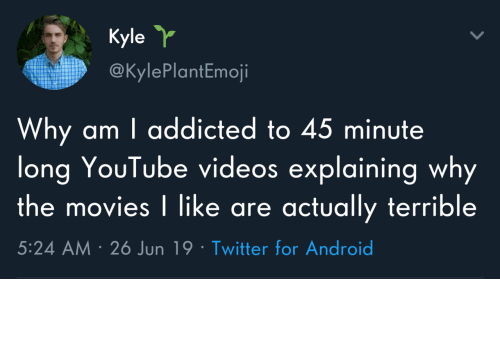 The Movies: Kyle  @KylePlantEmoji  Why am I addicted to 45 minute  long YouTube videos explaining why  the movies I like are actually terrible  5:24 AM 26 Jun 19 Twitter for Android Why do I do this to myself?