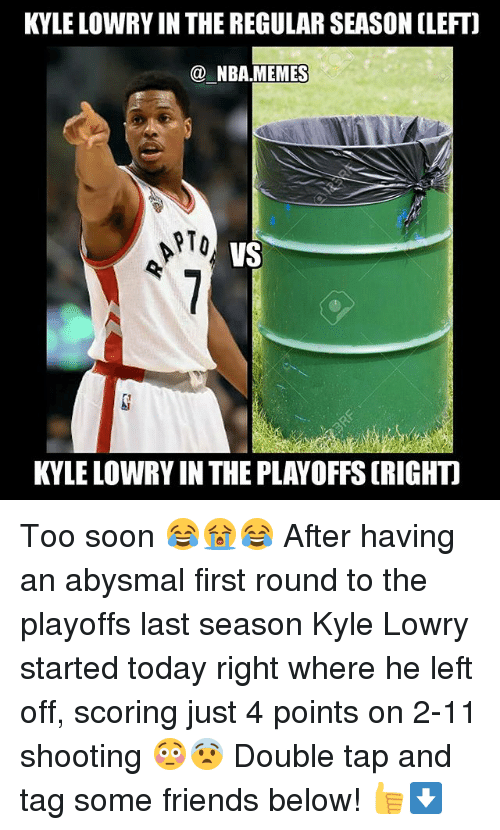 Friends, Kyle Lowry, and Memes: KYLE LOWRY IN THE REGULAR SEASON (LEFT]  NBA MEMES  RTO  VS  KYLE LOWRY IN THE PLAYOFFS (RIGHT Too soon 😂😭😂 After having an abysmal first round to the playoffs last season Kyle Lowry started today right where he left off, scoring just 4 points on 2-11 shooting 😳😨 Double tap and tag some friends below! 👍⬇
