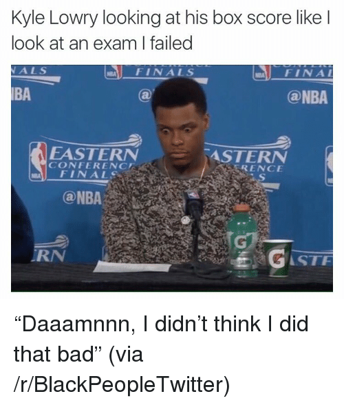 "Bad, Blackpeopletwitter, and Finals: Kyle Lowry looking at his box score like l  look at an exam I failed  ALS  FINALS  FINA  BA  @NBA  EASTERN  CONFERENC  ASTERN  RENCE  FINALS  RN  STF <p>""Daaamnnn, I didn't think I did that bad"" (via /r/BlackPeopleTwitter)</p>"