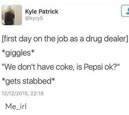 """first day on the job: Kyle Patrick  @kyry5  [first day on the job as a drug dealer]  *giggles*  """"We don't have coke, is Pepsi ok?""""  *gets stabbed*  12/12/2015, 22:18 Me_irl"""