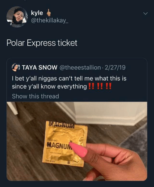 Express: kyle  @thekillakay_  Polar Express ticket  OTAYA SNOW @theeestallion 2/27/19  I bet y'all niggas can't tell me what this is  since y'all know everything !!!! !!  Show this thread  MAGNUM  IRDIAN  MAGNUM  TROJAN