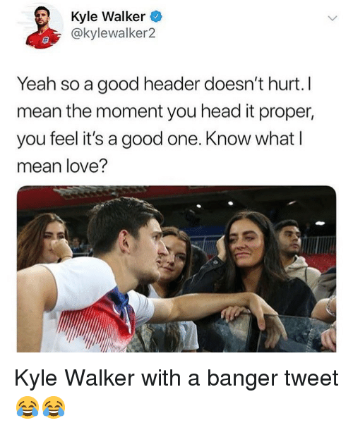 Head, Love, and Soccer: Kyle Walker  @kylewalker2  Yeah so a good header doesn't hurt. I  mean the moment you head it proper,  you feel it's a good one. Know what l  mean love? Kyle Walker with a banger tweet 😂😂