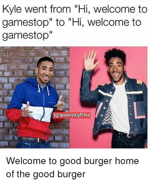 """Kylee: Kyle went from """"Hi, welcome to  gamestop"""" to """"Hi, welcome to  gamestop""""  Ig:osweatyfries Welcome to good burger home of the good burger"""