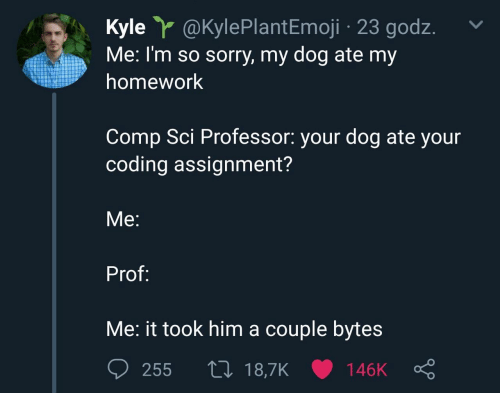 Emoji, Sorry, and Homework: Kyle Y @KylePlant Emoji 23 godz  Me: I'm so sorry, my dog ate my  homework  Comp Sci Professor: your dog ate your  coding assignment?  Мe:  Prof:  Me: it took him a couple bytes  L 18,7K  255  146K