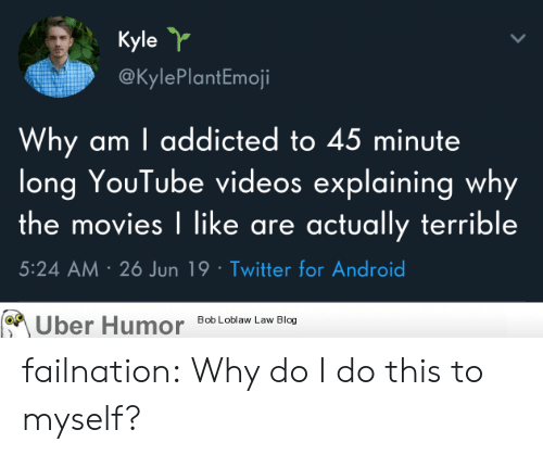 Addicted To: Kyle Y  @KylePlantEmoji  Why am I addicted to 45 minute  long YouTube videos explaining why  the movies I like are actually terrible  5:24 AM 26 Jun 19 Twitter for Android  Bob Loblaw Law Blog  Uber Humor failnation:  Why do I do this to myself?