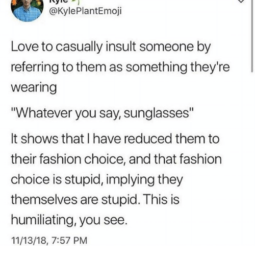"Dank, Fashion, and Love: @KylePlantEmoji  Love to casually insult someone by  referring to them as something they're  wearing  ""Whatever you say, sunglasses""  It shows that I have reduced them to  their fashion choice, and that fashion  choice is stupid, implying they  themselves are stupid. This is  humiliating, you see.  11/13/18, 7:57 PM"