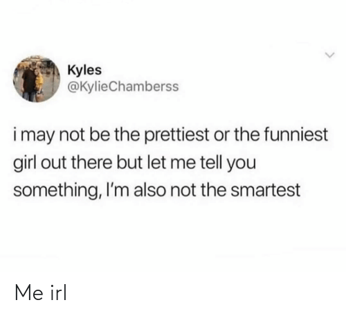 funniest: Kyles  @KylieChamberss  i may not be the prettiest or the funniest  girl out there but let me tell you  something, I'm also not the smartest Me irl