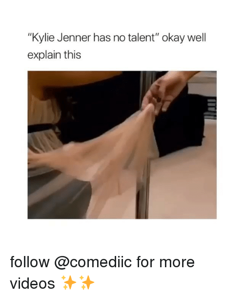"""Kylie Jenner, Memes, and Videos: """"Kylie Jenner has no talent"""" okay well  explain this follow @comediic for more videos ✨✨"""