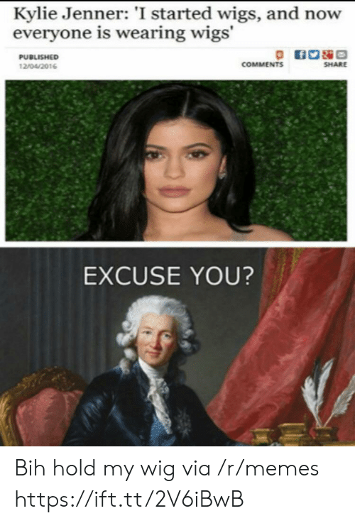Kylie Jenner, Memes, and Wigs: Kylie Jenner: 'I started wigs, and now  everyone is wearing wigs'  PUBLISHED  COMMENTS  SHARE  12/04/2016  EXCUSE YOU? Bih hold my wig via /r/memes https://ift.tt/2V6iBwB
