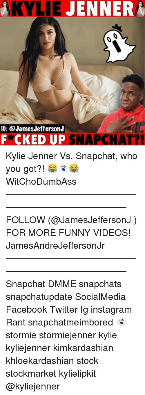 Facebook, Funny, and Instagram: KYLIE  JENNER  IG: @JamesJeffersonJ  F*CKED UP SNAPCHAT?! Kylie Jenner Vs. Snapchat, who you got?! 😂👻😂 WitChoDumbAss ——————————————————————————— FOLLOW (@JamesJeffersonJ ) FOR MORE FUNNY VIDEOS! JamesAndreJeffersonJr ——————————————————————————— Snapchat DMME snapchats snapchatupdate SocialMedia Facebook Twitter Ig instagram Rant snapchatmeimbored 👻 stormie stormiejenner kylie kyliejenner kimkardashian khloekardashian stock stockmarket kylielipkit @kyliejenner