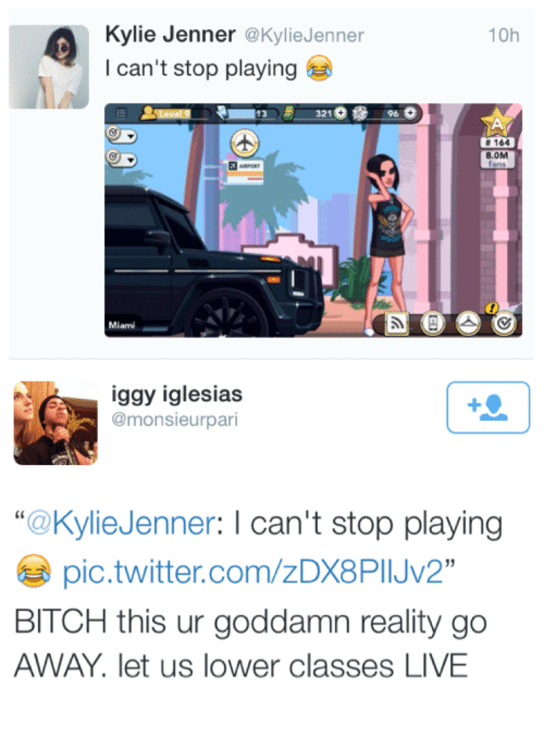 """Iglesias: Kylie Jenner @KylieJenner  I can't stop playing  10h  13321  96  # 164  8.0M  iggy iglesias  @monsieurpari  """"@KylieJenner: I can't stop playing  pic.twitter.com/zDX8PIJV2  BITCH this ur goddamn reality go  AWAY. let us lower classes LIVE"""
