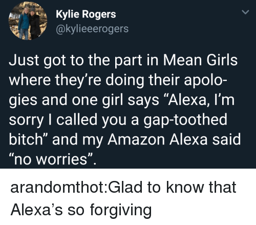 "Mean Girls: Kylie Rogers  @kylieeerogers  Just got to the part in Mean Girls  where they're doing their apolo-  gies and one girl says ""Alexa, l'm  sorry I called you a gap-toothed  bitch"" and my Amazon Alexa said  no worries arandomthot:Glad to know that Alexa's so forgiving"