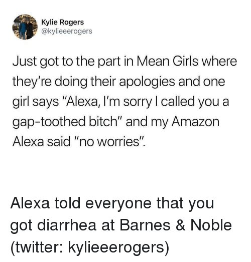 "Mean Girls: Kylie Rogers  @kylieeerogers  Just got to the part in Mean Girls where  they're doing their apologies and one  girl says ""Alexa, I'm sorry I called you a  gap-toothed bitch"" and my Amazon  Alexa said ""no worries"". Alexa told everyone that you got diarrhea at Barnes & Noble (twitter: kylieeerogers)"
