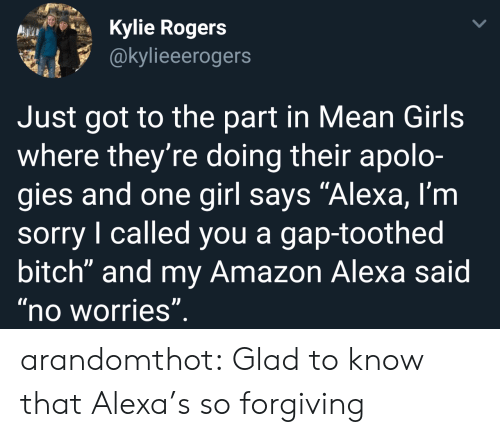 "Mean Girls: Kylie Rogers  @kylieeerogers  Just got to the part in Mean Girls  where they're doing their apolo-  gies and one girl says ""Alexa, l'm  sorry I called you a gap-toothed  bitch"" and my Amazon Alexa said  no worries arandomthot:  Glad to know that Alexa's so forgiving"