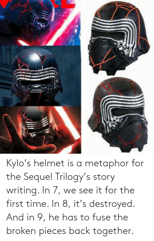 Metaphor: Kylo's helmet is a metaphor for the Sequel Trilogy's story writing. In 7, we see it for the first time. In 8, it's destroyed. And in 9, he has to fuse the broken pieces back together.