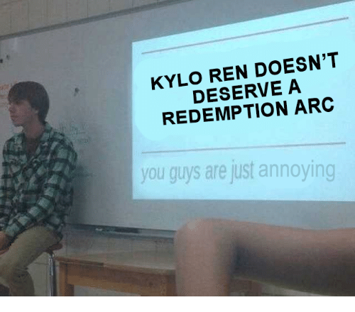 Kylo Ren, Annoying, and Arc: KYLO REN DOESN'T  DESERVE A  REDEMPTION ARC  you guys are just annoying